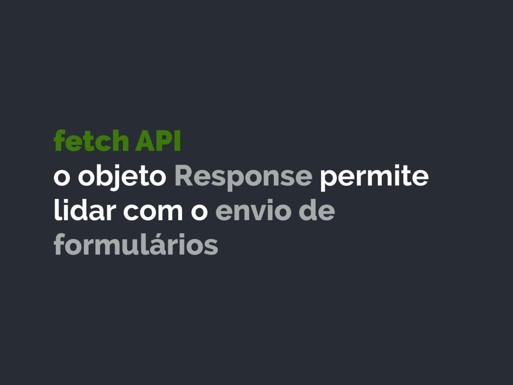 fetch API o objeto Response permite lidar com ...