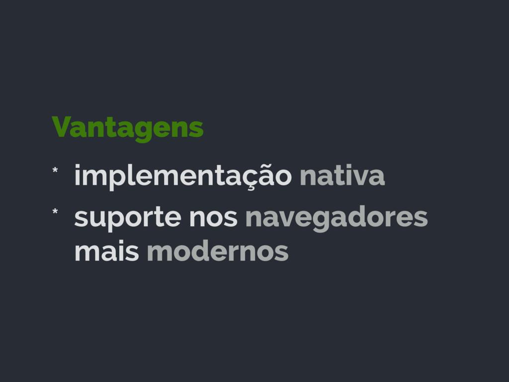 Vantagens * implementação nativa * suporte nos ...
