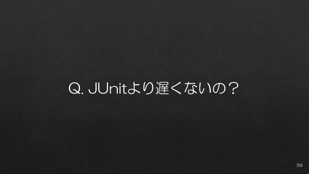 Q. JUnitより遅くないの? 59