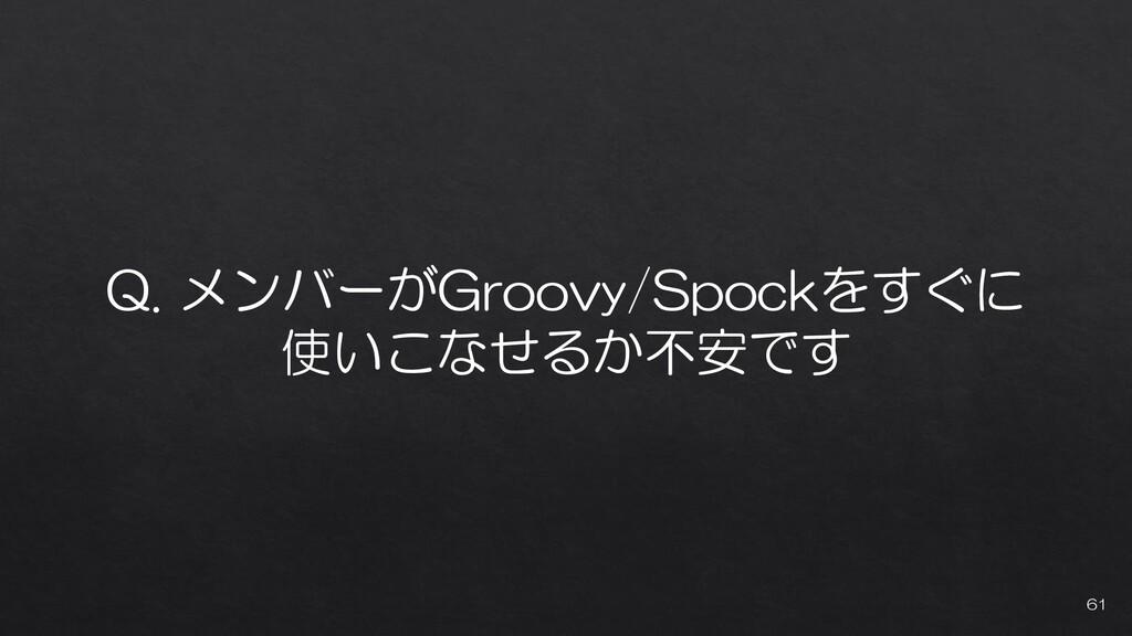 Q. メンバーがGroovy/Spockをすぐに 使いこなせるか不安です 61