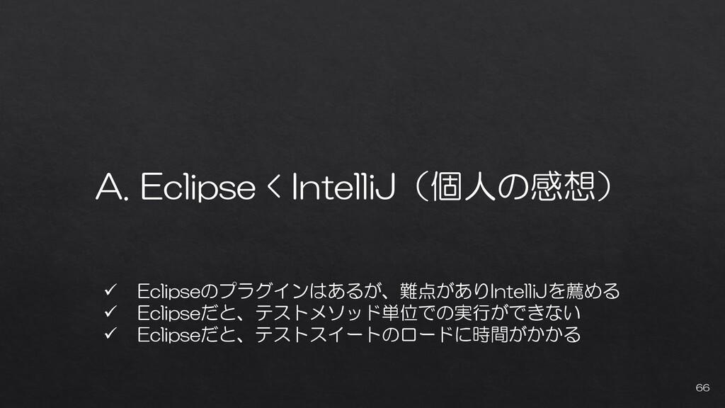 A. Eclipse < IntelliJ(個人の感想) 66 ✓ Eclipseのプラグイン...