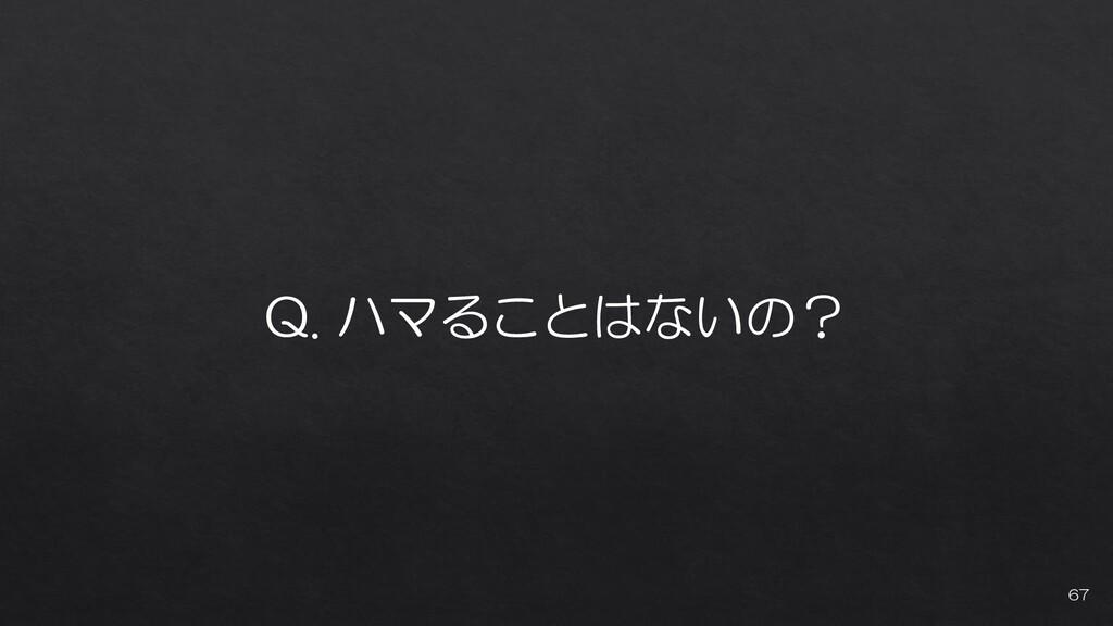 Q. ハマることはないの? 67