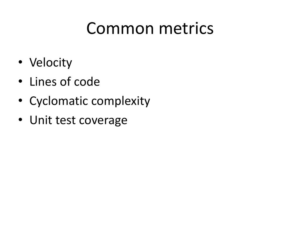 Common metrics • Velocity • Lines of code • Cyc...
