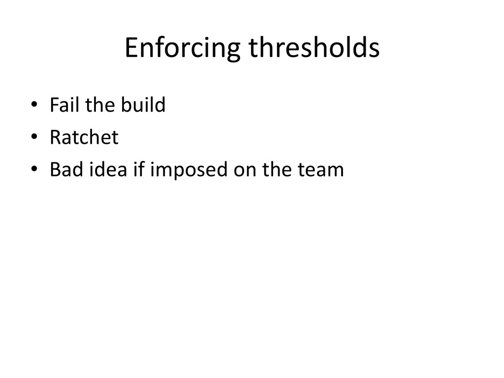 Enforcing thresholds • Fail the build • Ratchet...