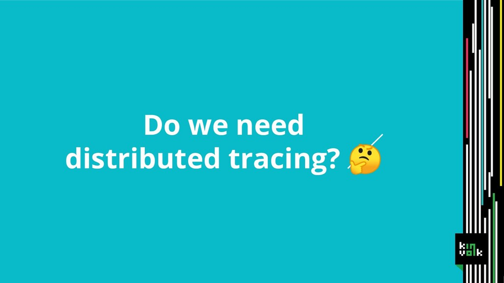 Do we need distributed tracing?