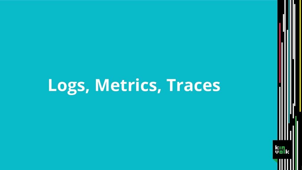Logs, Metrics, Traces