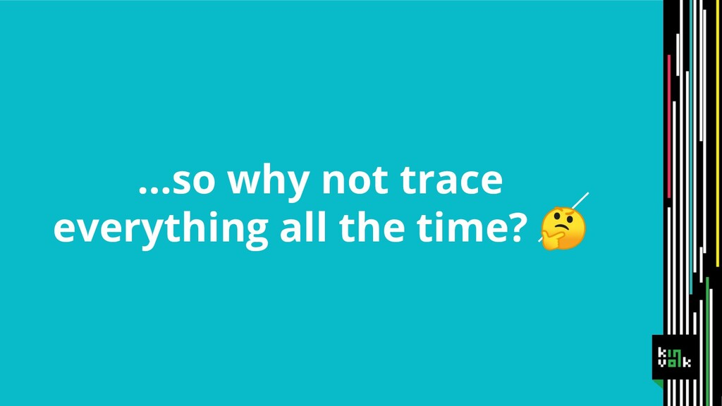 ...so why not trace everything all the time?