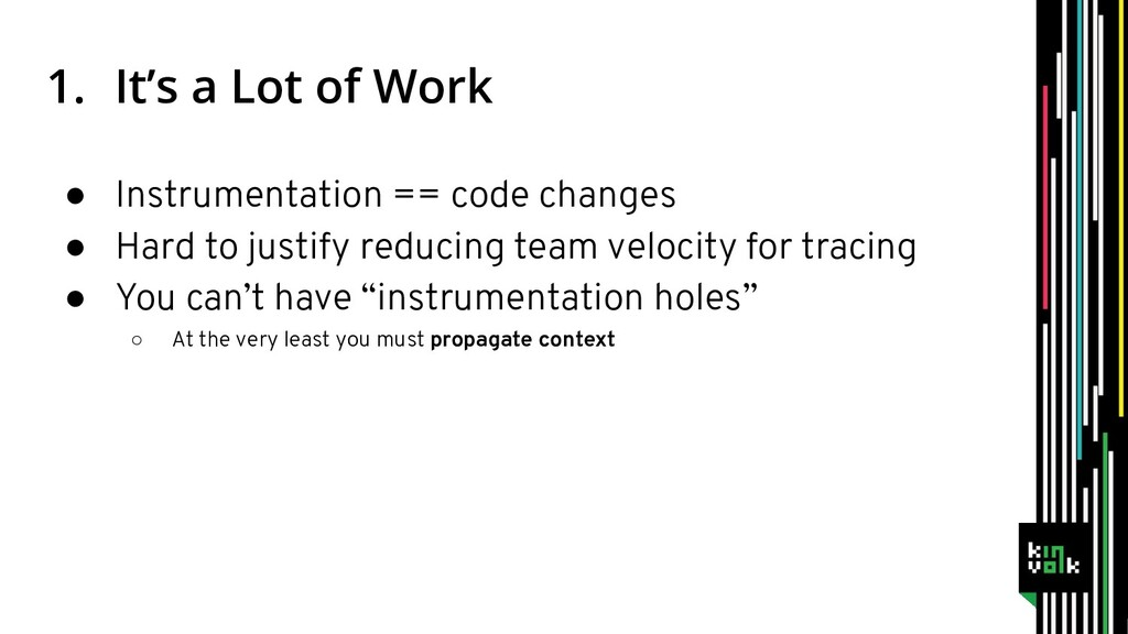 1. It's a Lot of Work ● Instrumentation == code...