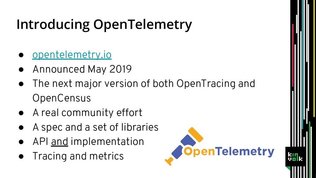 Introducing OpenTelemetry ● opentelemetry.io ● ...