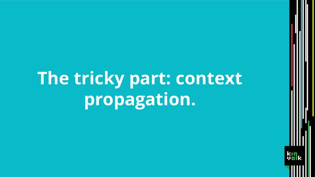 The tricky part: context propagation.