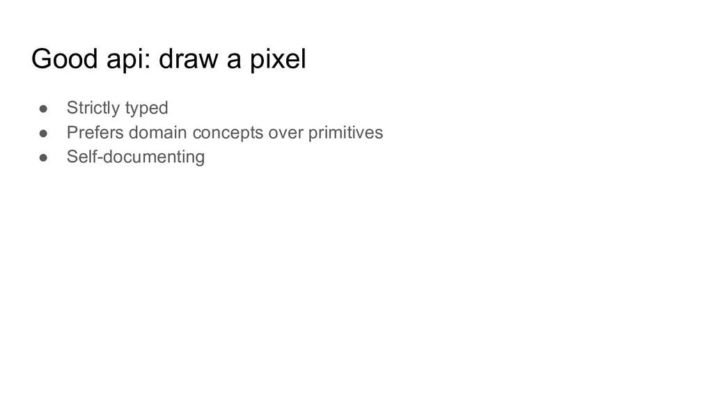 Good api: draw a pixel ● Strictly typed ● Prefe...