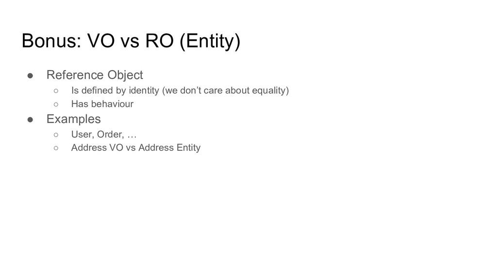 Bonus: VO vs RO (Entity) ● Reference Object ○ I...