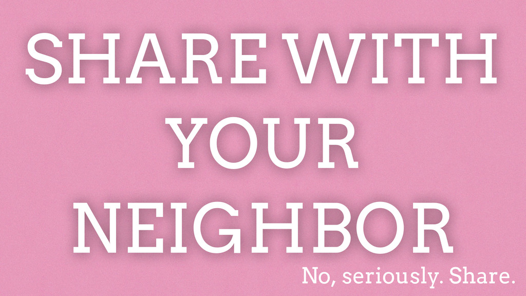 SHARE WITH YOUR NEIGHBOR No, seriously. Share.