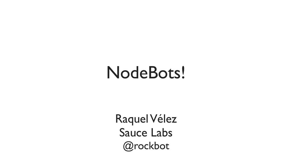 Raquel Vélez Sauce Labs @rockbot NodeBots!