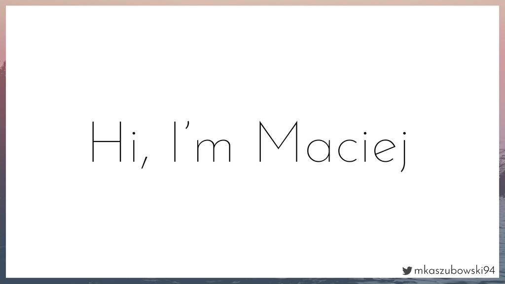 mkaszubowski94 Hi, I'm Maciej