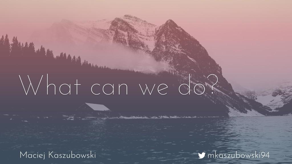 mkaszubowski94 Maciej Kaszubowski What can we d...