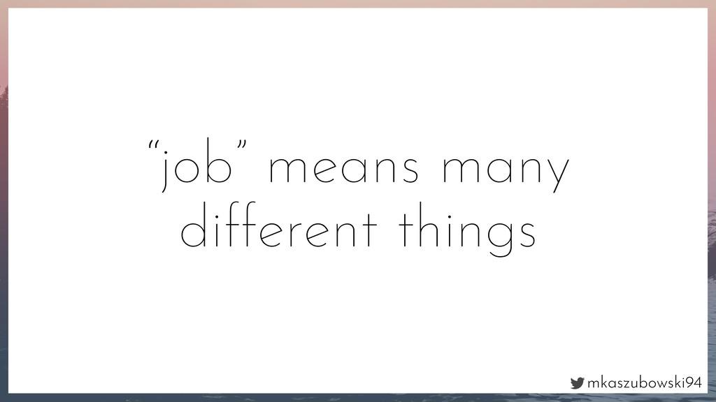 "mkaszubowski94 ""job"" means many different things"