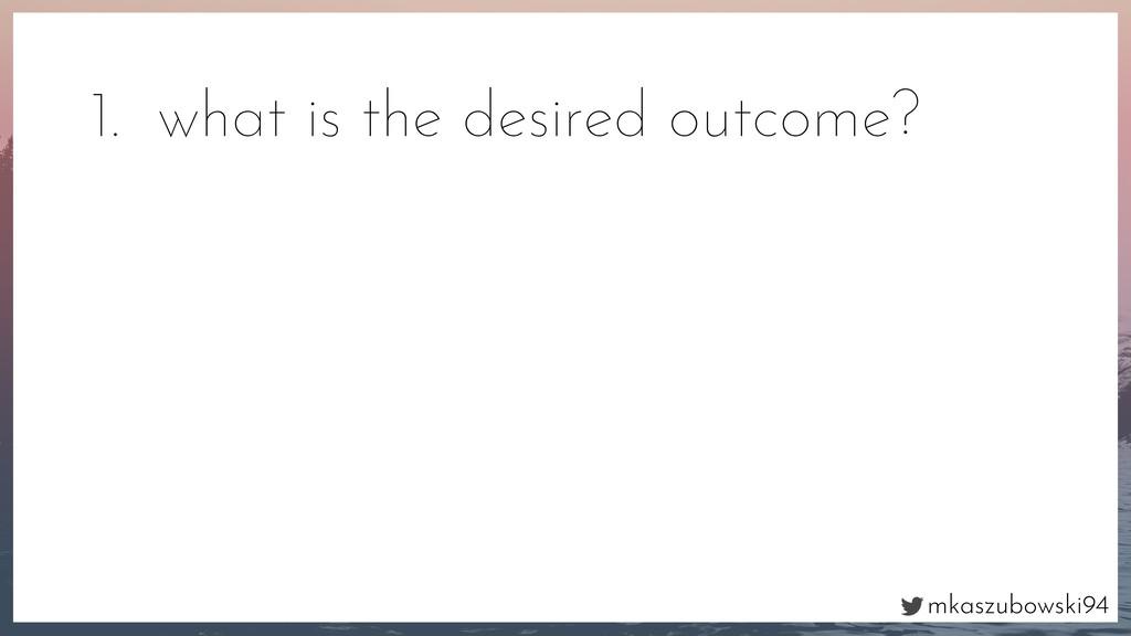 mkaszubowski94 1. what is the desired outcome?