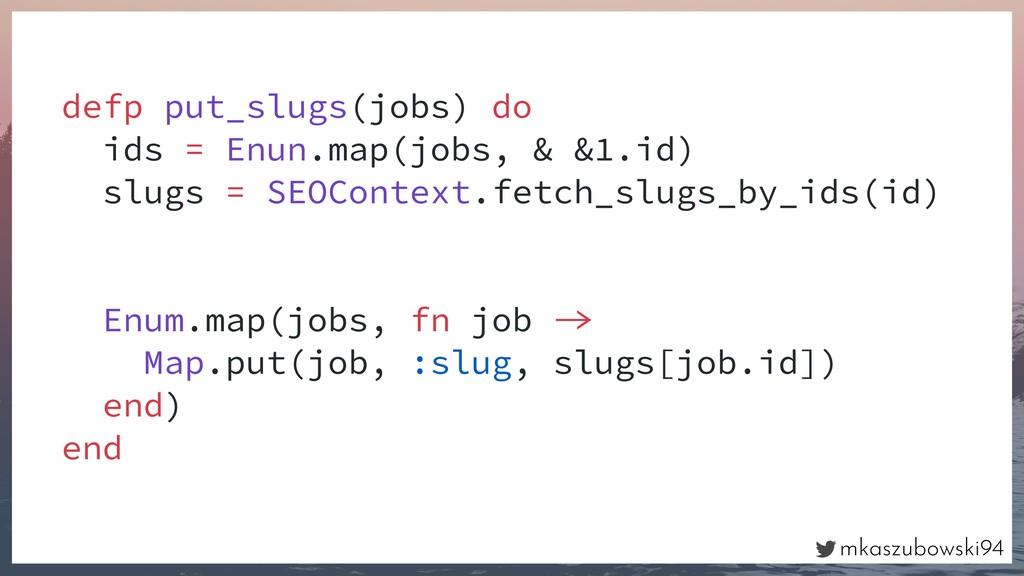 mkaszubowski94 defp put_slugs(jobs) do ids = En...