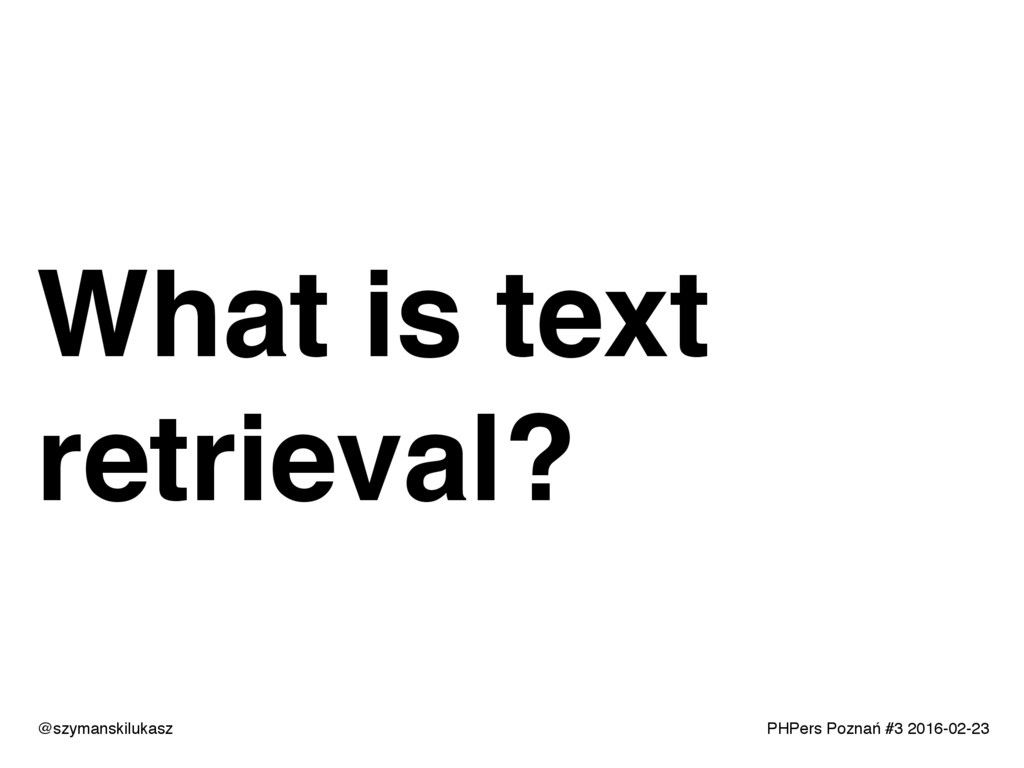 PHPers Poznań #3 2016-02-23 What is text retrie...