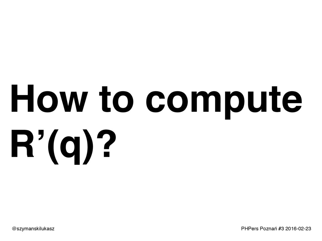 PHPers Poznań #3 2016-02-23 How to compute R'(q...