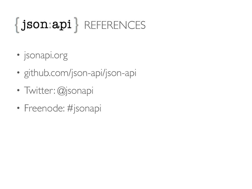 REFERENCES • jsonapi.org  • github.com/json-a...