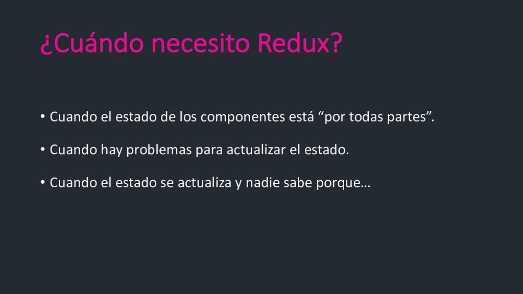 ¿Cuándo necesito Redux? • Cuando el estado de l...