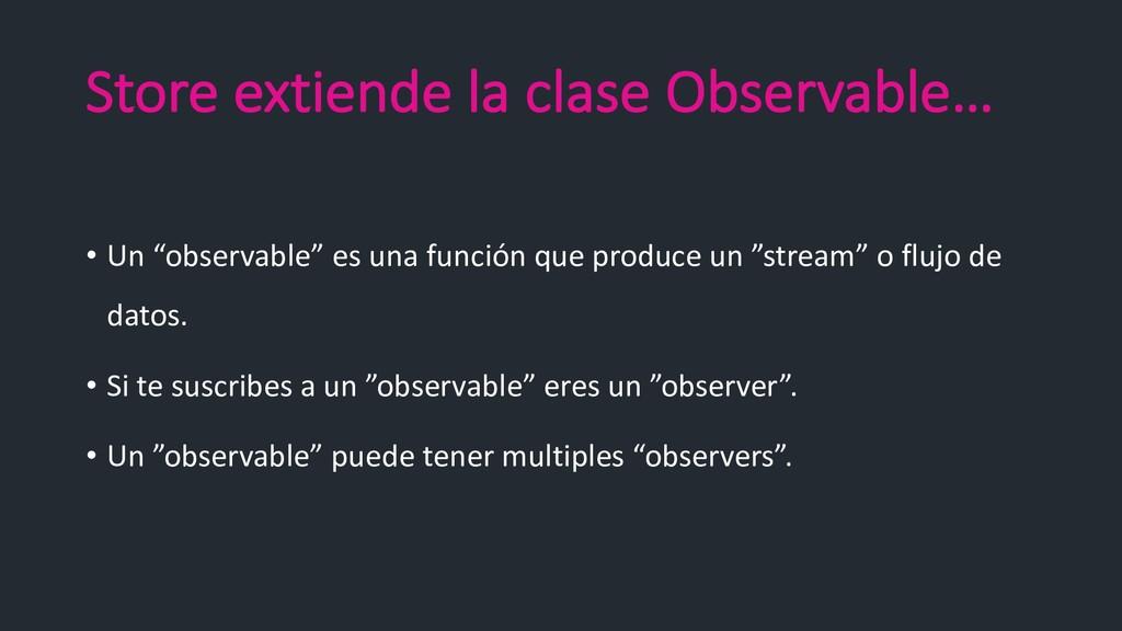 """Store extiende la clase Observable… • Un """"obser..."""