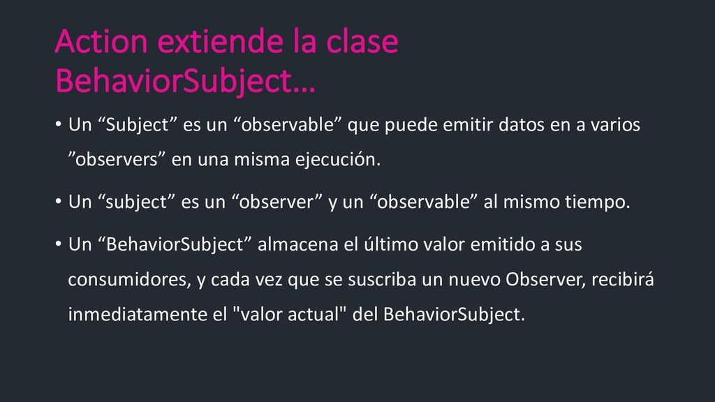 Action extiende la clase BehaviorSubject… • Un ...