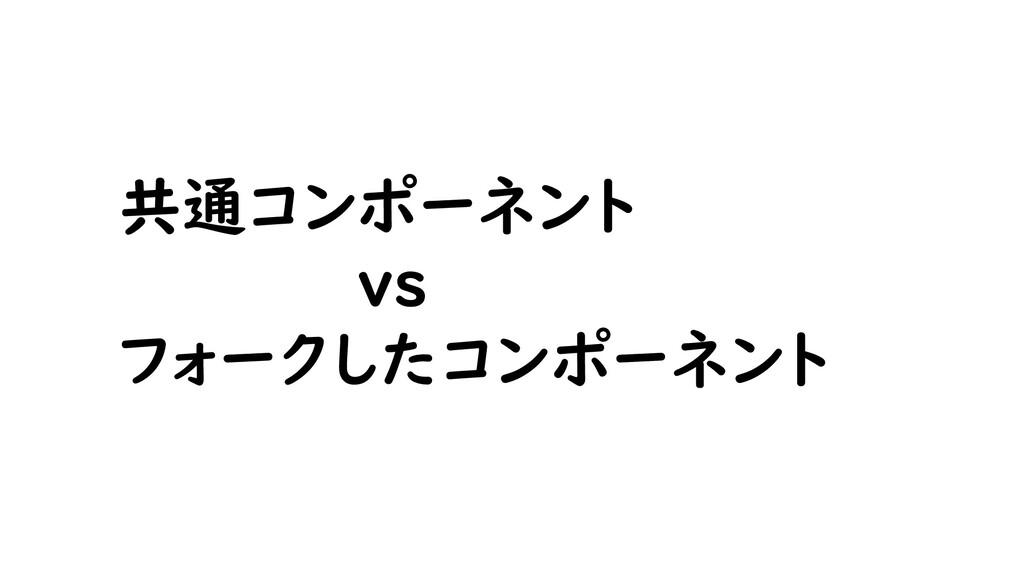 共通コンポーネント vs フォークしたコンポーネント