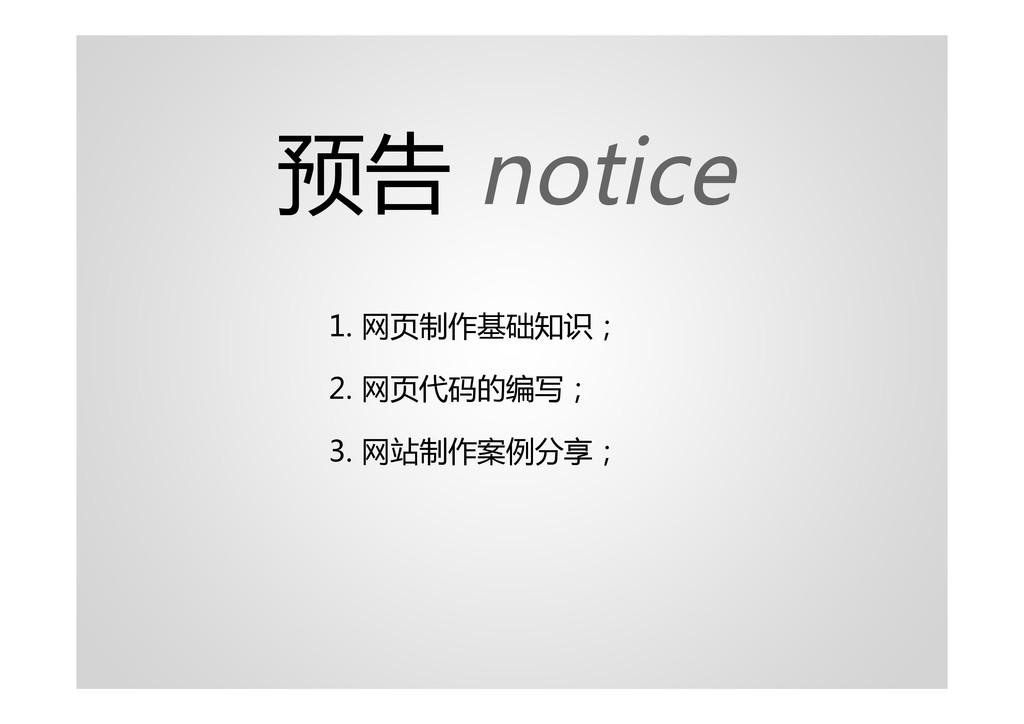 预告 notice 1. 网页制作基础知识; 2. 网页代码的编写; 3. 网站制作案例分享;