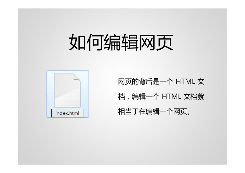 如何编辑网页 网页的背后是一个 HTML 文 档,编辑一个 HTML 文档就 相当于在编辑一个...