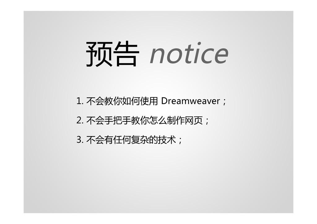 预告 notice 1. 不会教你如何使用 Dreamweaver; 2. 不会手把手教你怎么...