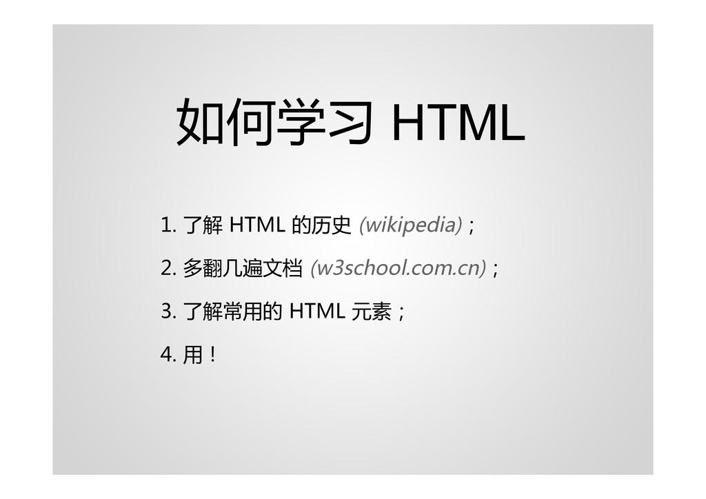 如何学习 HTML 1. 了解 HTML 的历史 (wikipedia); 2. 多翻几遍文档...