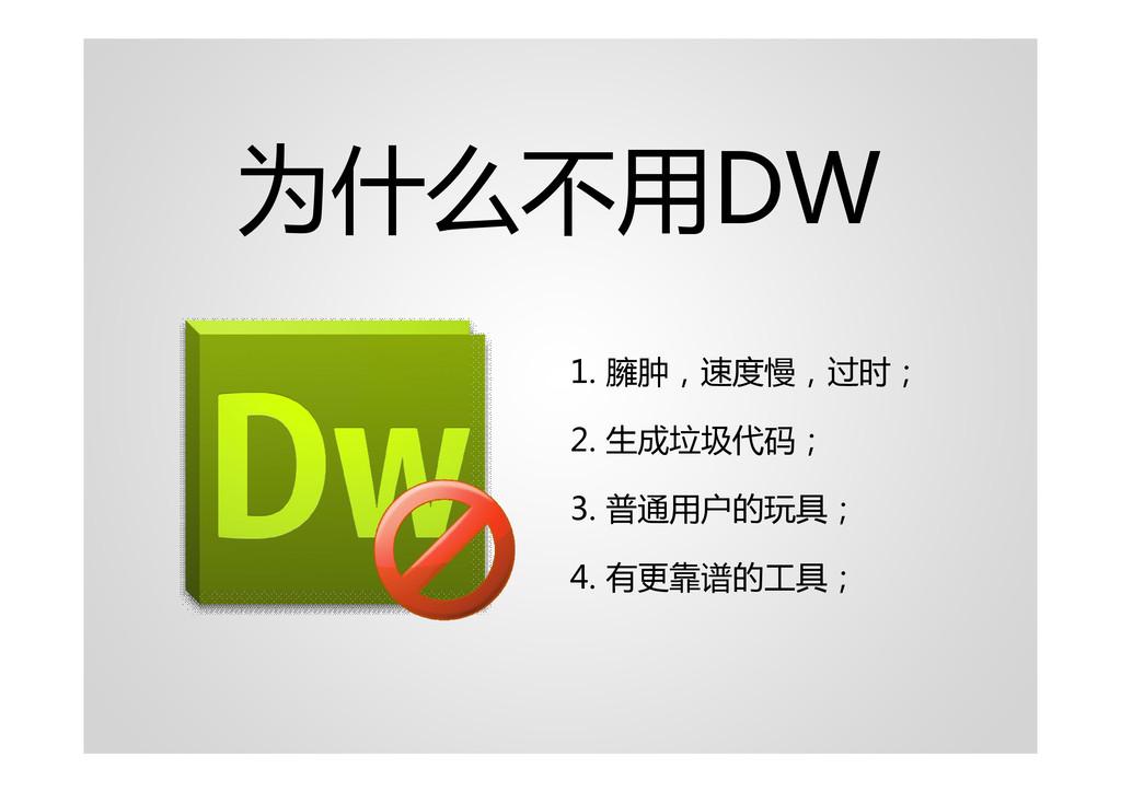为什么不用DW 1. 臃肿,速度慢,过时; 2. 生成垃圾代码; 3. 普通用户的玩具; 4....