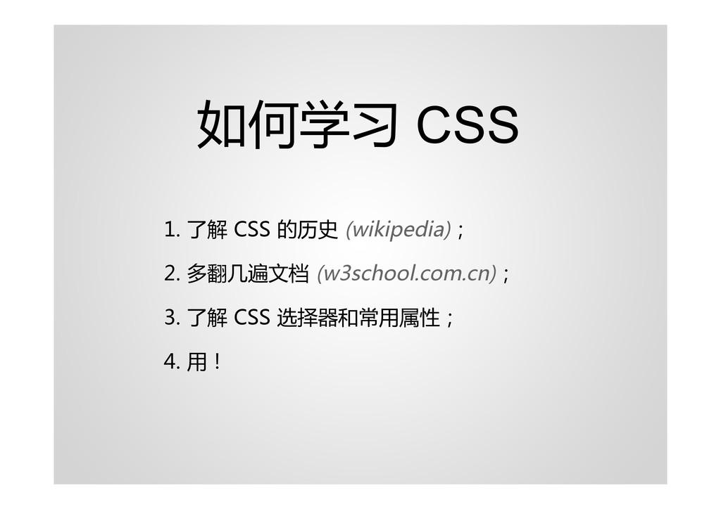 如何学习 CSS 1. 了解 CSS 的历史 (wikipedia); 2. 多翻几遍文档 (...