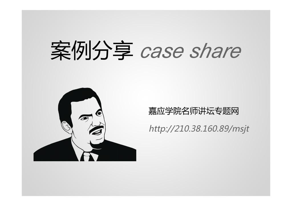 案例分享 case share 嘉应学院名师讲坛专题网 http://210.38.160.8...