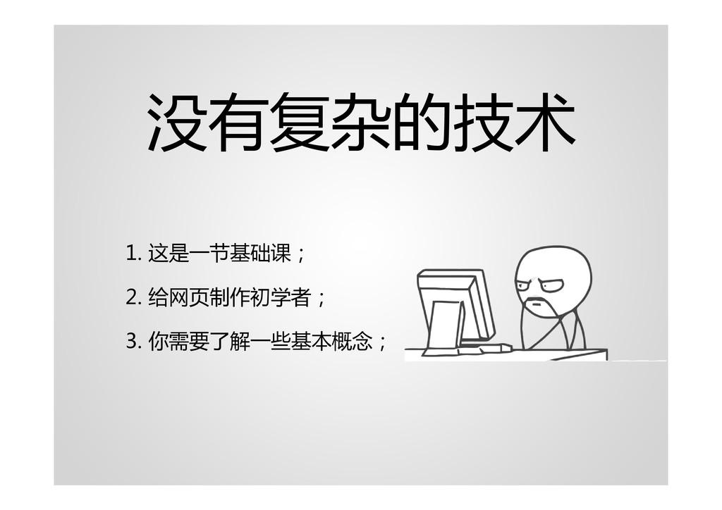 没有复杂的技术 1. 这是一节基础课; 2. 给网页制作初学者; 3. 你需要了解一些基本概念;