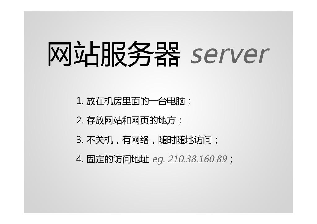 网站服务器 server 1. 放在机房里面的一台电脑; 2. 存放网站和网页的地方; 3. ...
