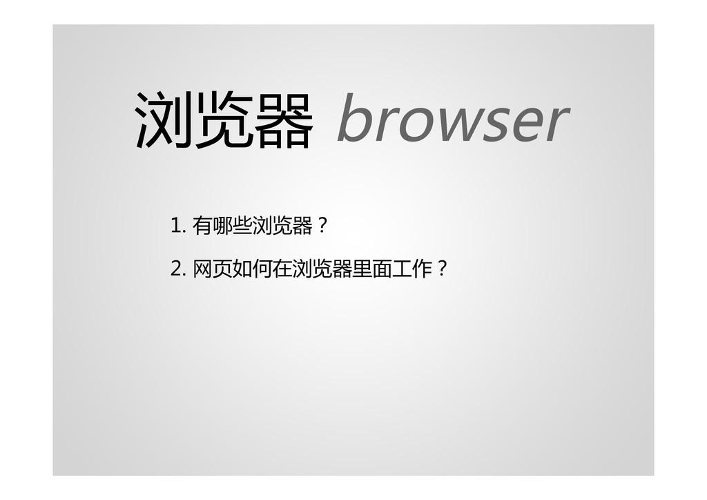 浏览器 browser 1. 有哪些浏览器? 2. 网页如何在浏览器里面工作?
