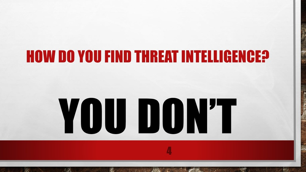 HOW DO YOU FIND THREAT INTELLIGENCE? YOU DON'T 4