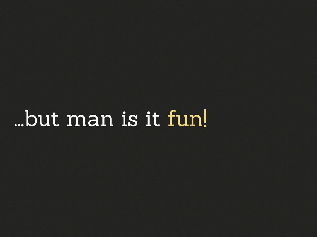 ...but man is it fun!