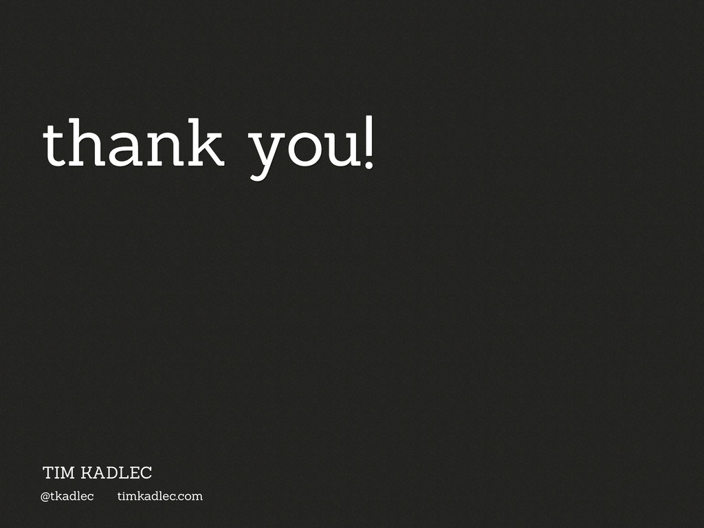 thank you! @tkadlec timkadlec.com TIM KADLEC