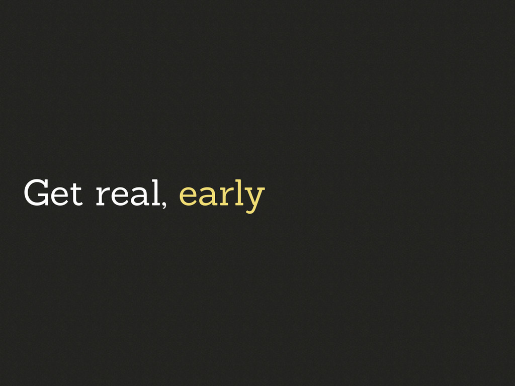 Get real, early