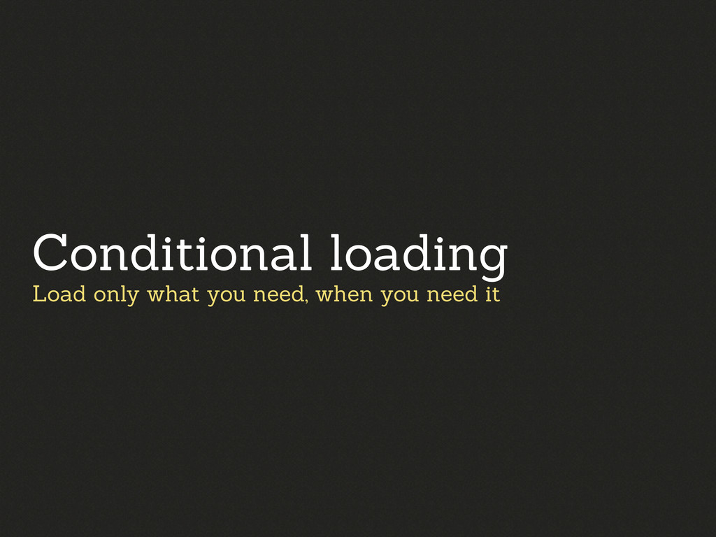 Load only what you need, when you need it Condi...
