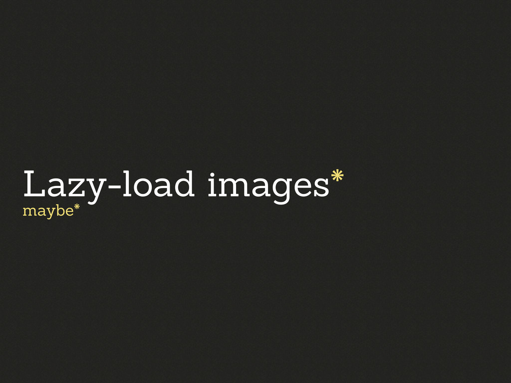 Lazy-load images* maybe*