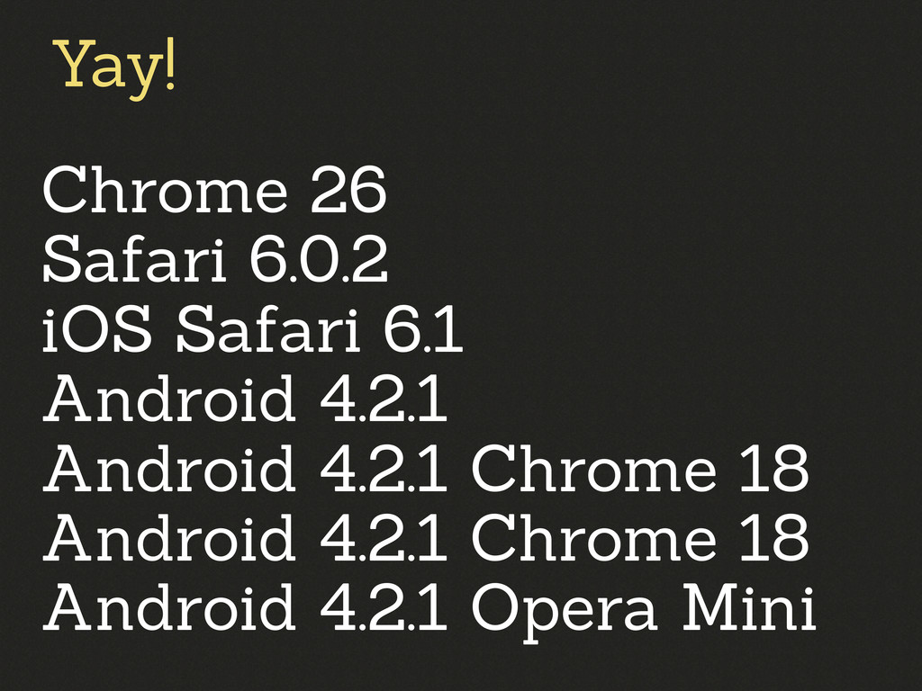 Chrome 26 Safari 6.0.2 iOS Safari 6.1 Android 4...