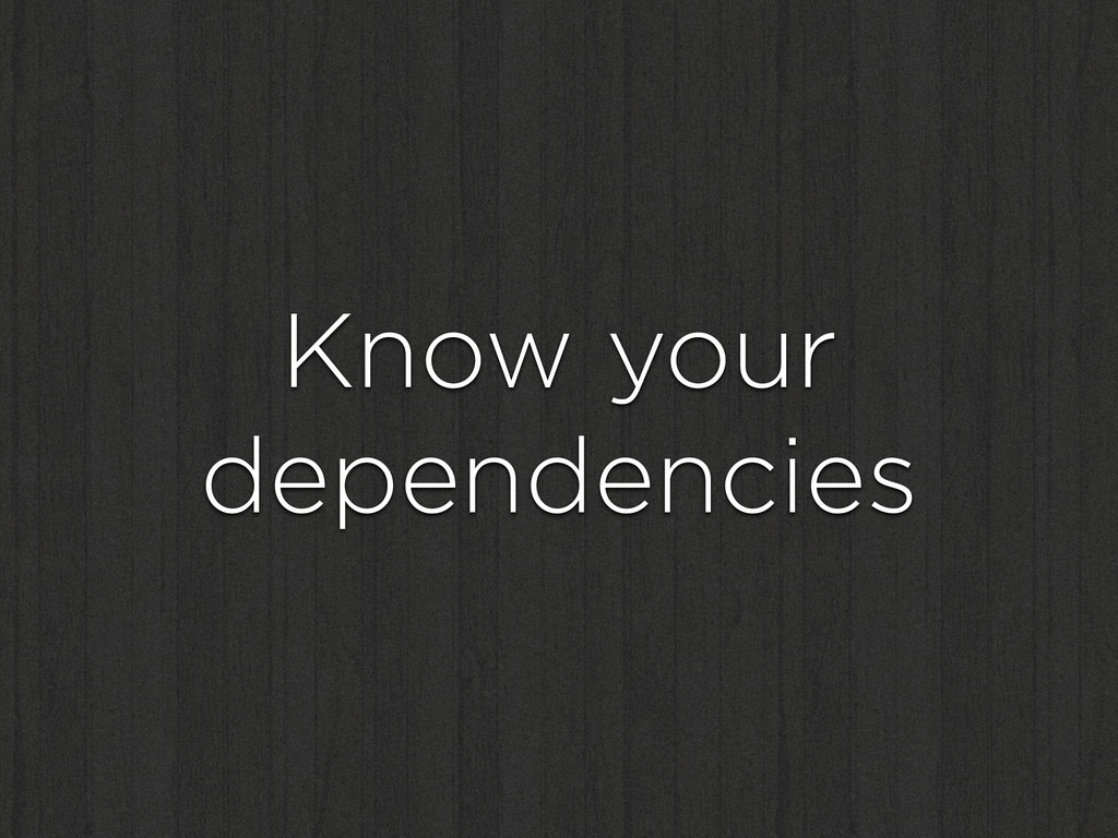 Know your dependencies