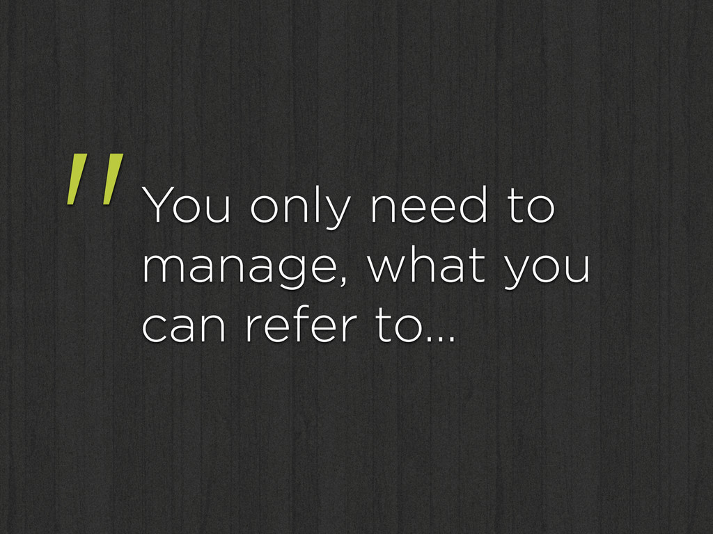 """You only need to manage, what you can refer to…"
