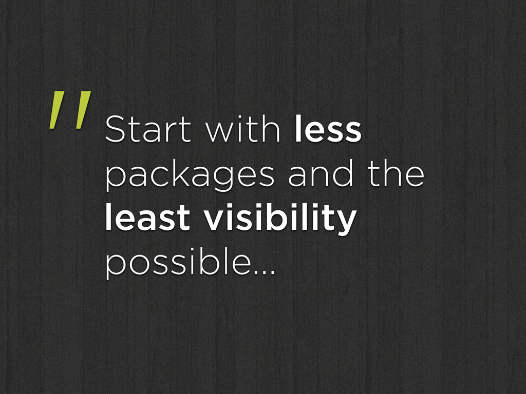 """Start with less packages and the least visibil..."